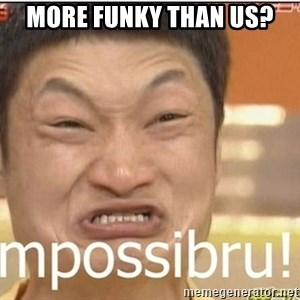 Impossibru Guy - more funky than us?