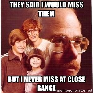 Family Man - They said i would miss them but i never miss at close range