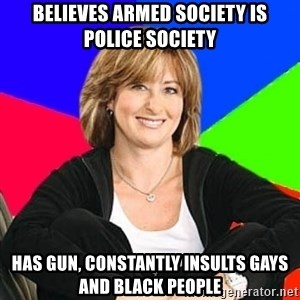 Sheltering Suburban Mom - believes armed society is police society Has gun, constantly insults gays and black people
