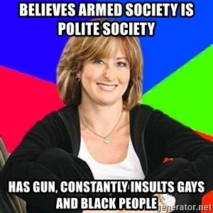 Sheltering Suburban Mom - Believes armed society is polite society Has gun, constantly insults gays and black people