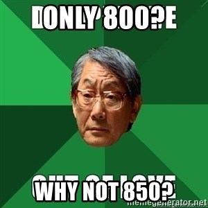 High Expectation Asian Father - only 800? why not 850?