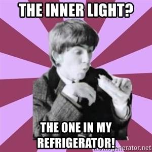 Hungry George - the inner light? the one in my refrigerator!