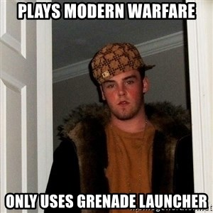 Scumbag Steve - plays modern warfare only uses grenade launcher