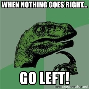 Philosoraptor - WHEN NOTHING GOES RIGHT... Go left!