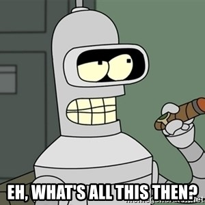 Bender - Eh, what's all this then?
