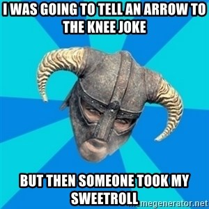 skyrim stan - I WAS GOING TO TELL AN ARROW TO THE KNEE JOKE BUT THEN SOMEONE TOOK MY SWEETROLL