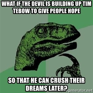 Philosoraptor - what if the devil is building up tim tebow to give people hope so that he can crush their dreams later?
