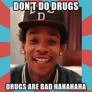 wiz khalifa - Don't do drugs Drugs are bad hahahaha