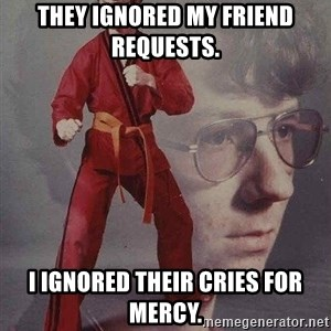 Karate Kyle - They ignored my friend requests.  I ignored their cries for mercy.