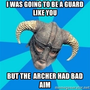 skyrim stan - i WAS GOING TO BE A GUARD LIKE YOU BUT THE  ARCHER HAD BAD AIM