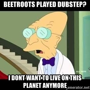 I dont want to live on this planet - Beetroots played Dubstep? I dont want to live on this planet anymore