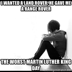 First World Problems - I WANTED A LAND ROVER, HE GAVE ME A RANGE ROVER THE WORST MARTIN LUTHER KING DAY