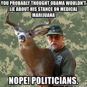 Chuck Testa Nope - you probably thought obama wouldn't lie about his stance on medical marijuana Nope! politicians.