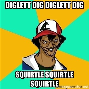 Ash Pedreiro - DIGLETT DIG DIGLETT DIG SQUIRTLE SQUIRTLE SQUIRTLE