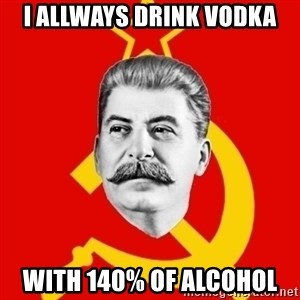 Stalin Says - I allways drink vodka With 140% OF ALCOHOL