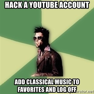 Tyler Durden - hack a youtube account add classical music to favorites and log off