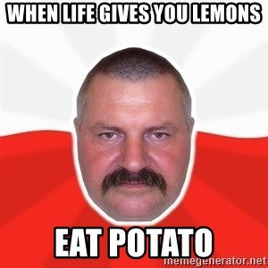 Advice Polack - When Life Gives you lemons eat potato