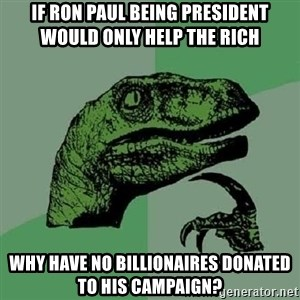 Philosoraptor - if ron paul being president would only help the rich why have no billionaires donated to his campaign?