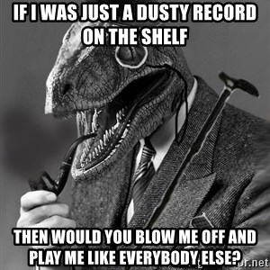 Philosoraptor - if i was just a dusty record on the shelf then would you blow me off and play me like everybody else?