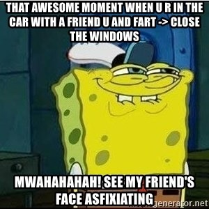 Spongebob Face - that awesome moment when u r in the car with a friend u and fart -> close the windows MWAHAHAHAH! see my friend's face asfixiating