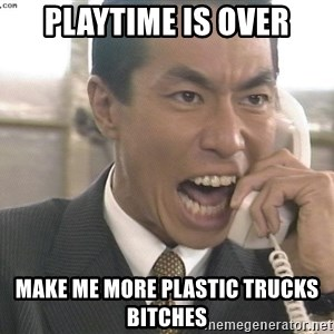 Chinese Factory Foreman - playtime is over make me more plastic trucks bitches