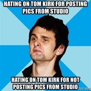 Irrational Muse Fans - HATING ON TOM KIRK FOR POSTING PICS FROM STUDIO HATING ON TOM KIRK FOR NOT POSTING PICS FROM STUDIO