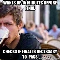 The Lazy College Senior - Wakes up 15 minUtes before final Checks if final is neCessary to  pass