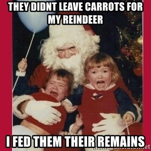 Vengence Santa - they didnt leave carrots for my reindeer i fed them their remains