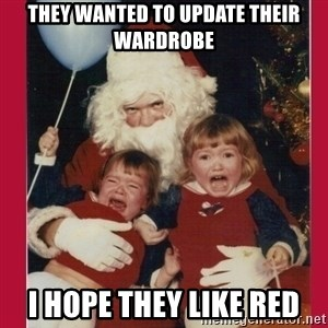 Vengence Santa - they wanted to update their wardrobe i hope they like red