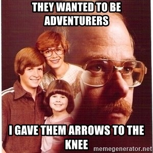 Vengeance Dad - they wanted to be adventurers i gave them arrows to the knee