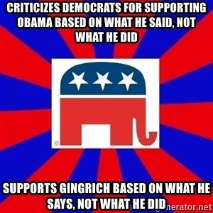 Scumbag GOP - Criticizes Democrats for supporting Obama based on what he said, not what he did Supports Gingrich based on what he says, not what he did