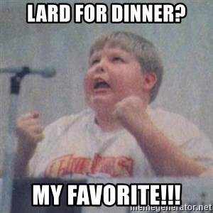 The Fotographing Fat Kid  - lard for dinner? MY FAVORITE!!!