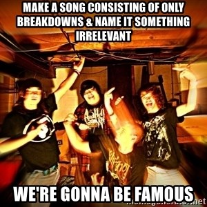 Shitty metalcore band - make a song consisting of only breakDOWNS & NAME IT SOMETHINg irrelevant we're gonna be famous