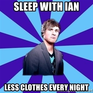TheDisapprovingAnthony - sleep with ian less clothes every night