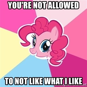 Pinkie Pie - You're not allowed  to not like what i like