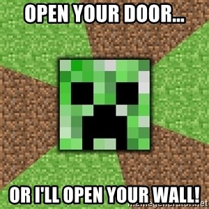 Minecraft Creeper - OPEN YOUR DOOR... OR I'LL OPEN YOUR WALL!