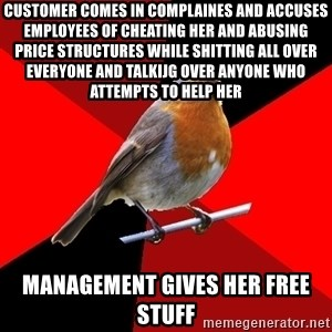 Retail Robin - customer comes in complaines and accuses employees of cheating her and abusing price structures while shitting all over everyone and talkijg over anyone who attempts to help her management gives her free stuff