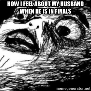 Dramatic Fffffuuuuu - how I feel about my husband when he is in finals
