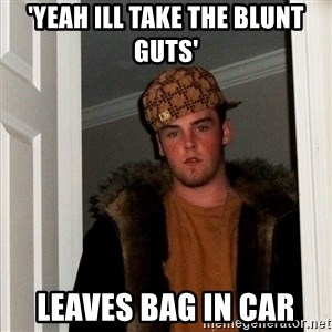Scumbag Steve - 'Yeah ill take the blunt guts' leaves bag in car