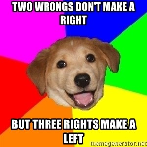 Advice Dog - two wrongs don't make a right but three rights make a left