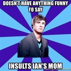 TheDisapprovingAnthony - doesn't have anything funny to say insults ian's mom