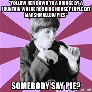 """Hungry George - """"Follow her down to a bridge by a fountain Where rocking horse people eat marshmallow pies"""" somebody say pie?"""
