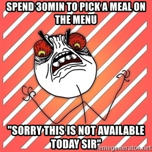 "iHate - spend 30min to pick a meal on the menu ""sorry this is not available today sir"""