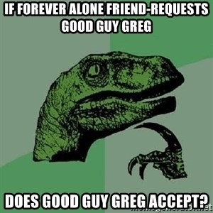 Philosoraptor - if forever alone friend-requests good guy greg does good guy greg accept?