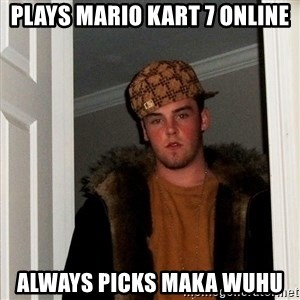 Scumbag Steve - Plays Mario Kart 7 Online Always picks Maka Wuhu