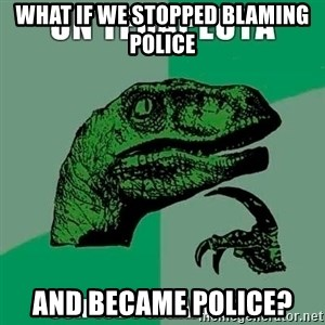 Velociraptor Filosofo - What if we stopped blaming police And became Police?