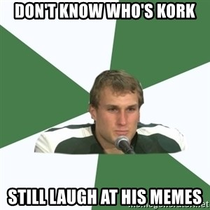 Kork - don't know who's kork still laugh at his memes