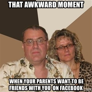 AnnoyingParents - That awkward moment   when YOUR PARENTS WANT TO BE FRIENDs with you  ON FACEBOOK