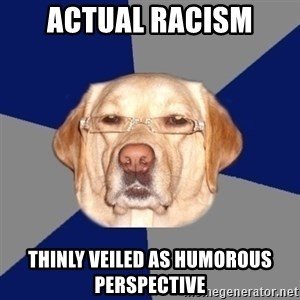 Racist Dog - actual racism thinly veiled as humorous perspective