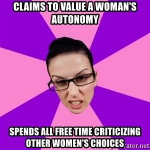 Privilege Denying Feminist - CLAIMS TO VALUE A WOMAN's AUTONOMY SPENDS ALL FREE TIME CRITICIZING OTHER WOMen's choices